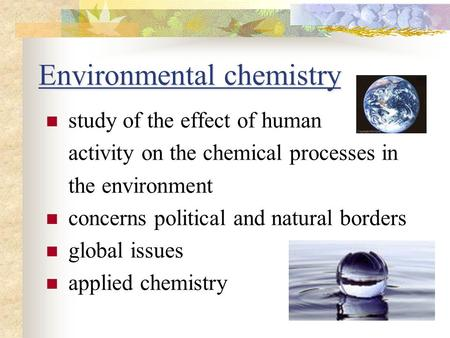Environmental chemistry study of the effect of human activity on the chemical processes in the environment concerns political and natural borders global.