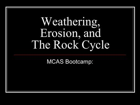 Weathering, Erosion, and The Rock Cycle MCAS Bootcamp: