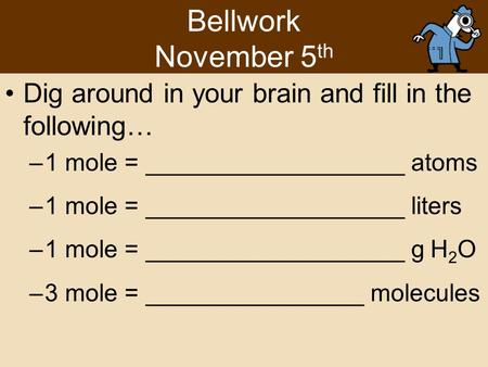 Bellwork November 5 th Dig around in your brain and fill in the following… –1 mole = ___________________ atoms –1 mole = ___________________ liters –1.