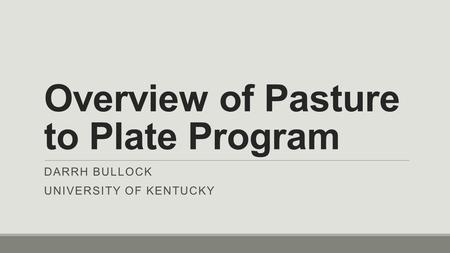 Overview of Pasture to Plate Program DARRH BULLOCK UNIVERSITY OF KENTUCKY.