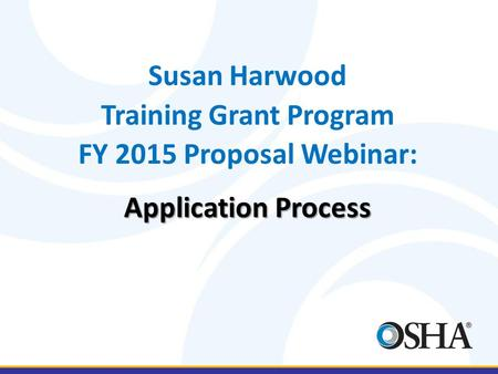 Susan Harwood Training Grant Program FY 2015 Proposal Webinar: Application Process.