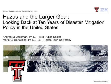 © 2015 IBM Corporation Hazus and the Larger Goal: Looking Back at Ten Years of Disaster Mitigation Policy in the United States Andrea M. Jackman, Ph.D.