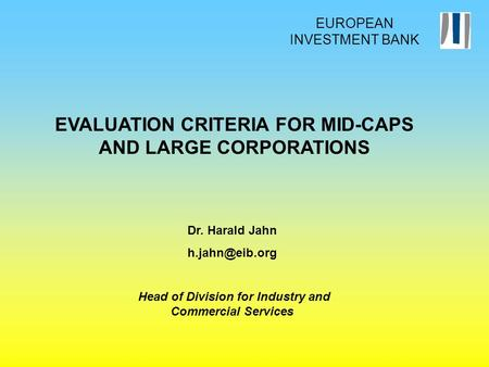 EVALUATION CRITERIA FOR MID-CAPS AND LARGE CORPORATIONS Dr. Harald Jahn Head of Division for Industry and Commercial Services EUROPEAN INVESTMENT.