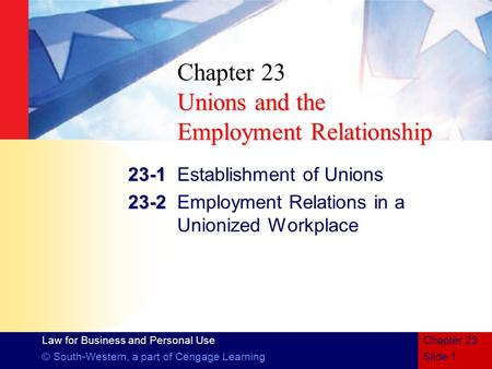 Law for Business and Personal Use © South-Western, a part of Cengage LearningSlide 1 Chapter 23 Unions and the Employment Relationship Chapter 23 Unions.