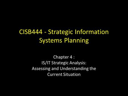 CISB444 - Strategic Information Systems Planning Chapter 4 : IS/IT Strategic Analysis: Assessing and Understanding the Current Situation.
