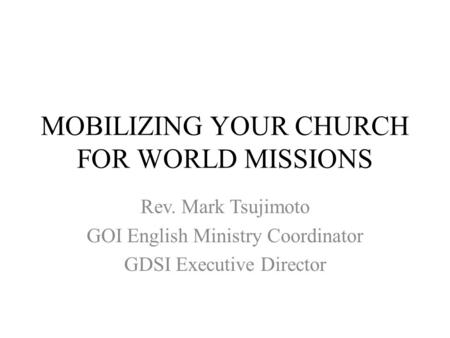 MOBILIZING YOUR CHURCH FOR WORLD MISSIONS Rev. Mark Tsujimoto GOI English Ministry Coordinator GDSI Executive Director.