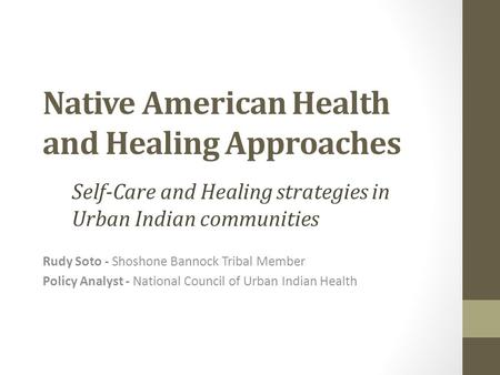 Native American Health and Healing Approaches Rudy Soto - Shoshone Bannock Tribal Member Policy Analyst - National Council of Urban Indian Health Self-Care.