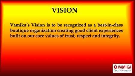 VISION Vamika's Vision is to be recognized as a best-in-class boutique organization creating good client experiences built on our core values of trust,