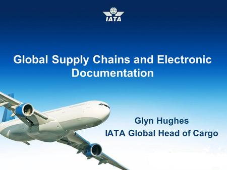IATA Cargo © International Air Transport Association 2014 Event & Date 1 Global Supply Chains and Electronic Documentation Glyn Hughes IATA Global Head.