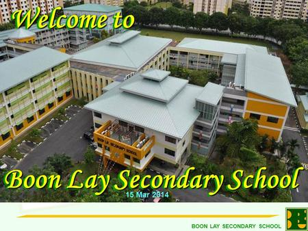 BOON LAY SECONDARY SCHOOL Welcome to Welcome to Boon Lay Secondary School Welcome to Welcome to Boon Lay Secondary School 15 Mar 2014.