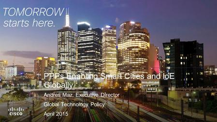 PPPs Enabling Smart Cities and IoE Globally Andres Maz, Executive Director Global Technology Policy April 2015.