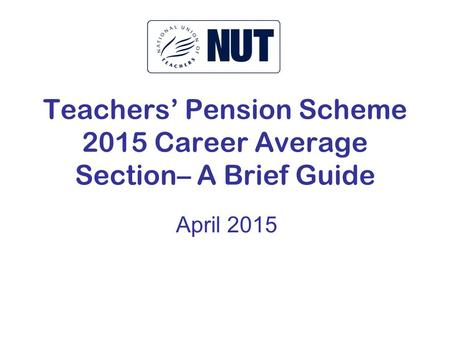Teachers' Pension Scheme 2015 Career Average Section– A Brief Guide April 2015.