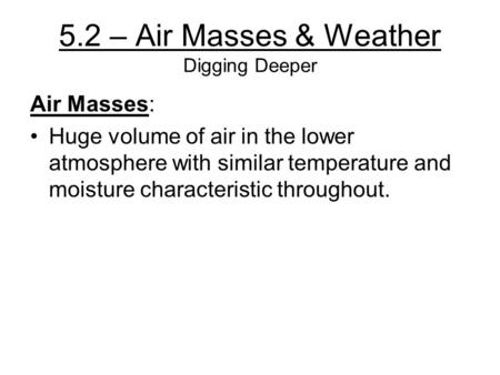 5.2 – Air Masses & Weather Digging Deeper Air Masses: Huge volume of air in the lower atmosphere with similar temperature and moisture characteristic throughout.