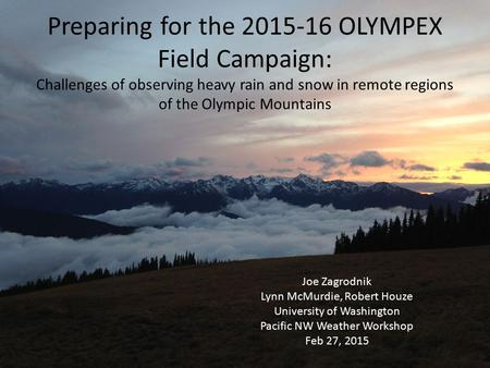 Preparing for the 2015-16 OLYMPEX Field Campaign: Challenges of observing heavy rain and snow in remote regions of the Olympic Mountains Joe Zagrodnik.