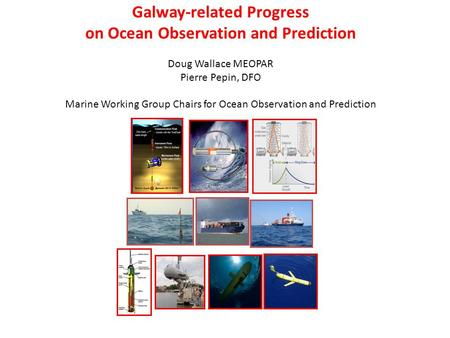 Galway-related Progress on Ocean Observation and Prediction Doug Wallace MEOPAR Pierre Pepin, DFO Marine Working Group Chairs for Ocean Observation and.
