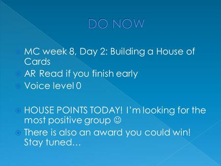  MC week 8, Day 2: Building a House of Cards  AR Read if you finish early  Voice level 0  HOUSE POINTS TODAY! I'm looking for the most positive group.