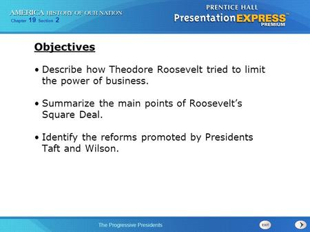Chapter 19 Section 2 The Progressive Presidents Objectives Describe how Theodore Roosevelt tried to limit the power of business. Summarize the main points.