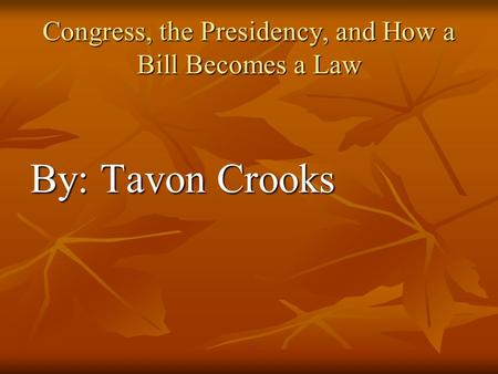 Congress, the Presidency, and How a Bill Becomes a Law By: Tavon Crooks.
