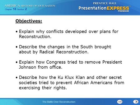 Objectives: Explain why conflicts developed over plans for Reconstruction. Describe the changes in the South brought about by Radical Reconstruction.