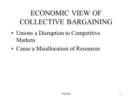 Theories1 ECONOMIC VIEW OF COLLECTIVE BARGAINING Unions a Disruption to Competitive Markets Cause a Misallocation of Resources.