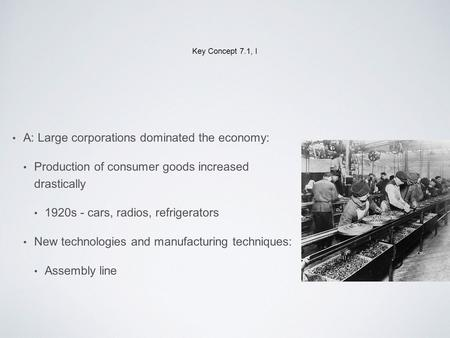 Key Concept 7.1, I A: Large corporations dominated the economy: Production of consumer goods increased drastically 1920s - cars, radios, refrigerators.