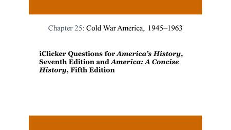 Chapter 25: Cold War America, 1945–1963 iClicker Questions for America's History, Seventh Edition and America: A Concise History, Fifth Edition.