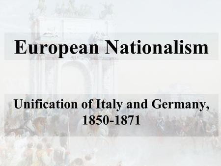 European Nationalism Unification of Italy and Germany, 1850-1871.