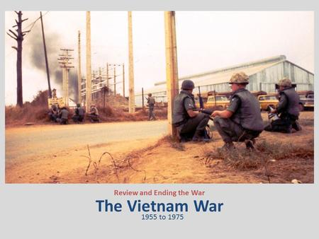 The Vietnam War Review and Ending the War 1955 to 1975.