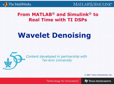 0 - 1 © 2007 Texas Instruments Inc, Content developed in partnership with Tel-Aviv University From MATLAB ® and Simulink ® to Real Time with TI DSPs Wavelet.