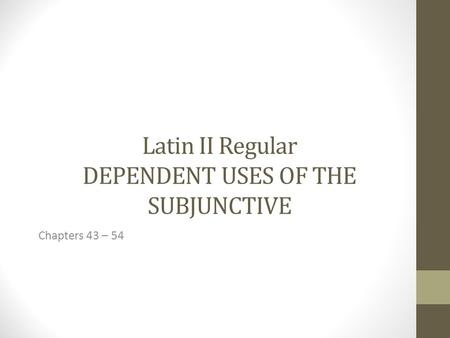Latin II Regular DEPENDENT USES OF THE SUBJUNCTIVE Chapters 43 – 54.