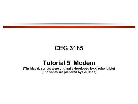 CEG 3185 Tutorial 5 Modem (The Matlab scripts were originally developed by Xiaohong Liu) (The slides are prepared by Lei Chen)