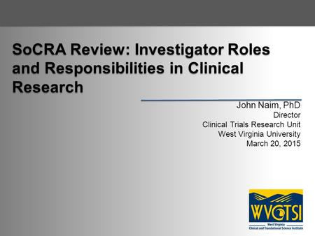 SoCRA Review: Investigator Roles and Responsibilities in Clinical Research John Naim, PhD Director Clinical Trials Research Unit West Virginia University.