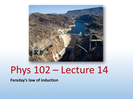 Phys 102 – Lecture 14 Faraday's law of induction 1.