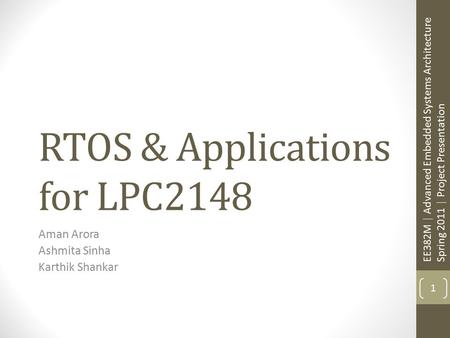 RTOS & Applications for LPC2148 Aman Arora Ashmita Sinha Karthik Shankar 1 EE382M | Advanced Embedded Systems Architecture Spring 2011 | Project Presentation.