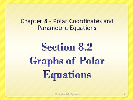 Chapter 8 – Polar Coordinates and Parametric Equations 8.2 - Graphs of Polar Equations1.