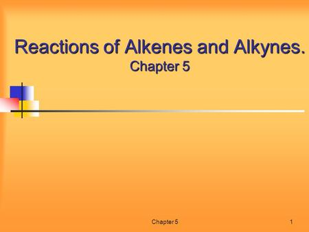 Chapter 51 Reactions of Alkenes and Alkynes. Chapter 5.