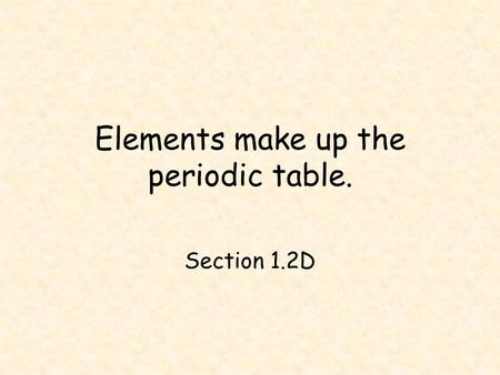 Elements make up the periodic table.
