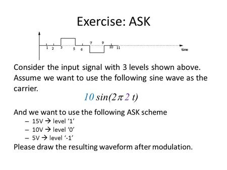 Exercise: ASK Consider the input signal with 3 levels shown above. Assume we want to use the following sine wave as the carrier. 10 sin(2p 2 t) And we.