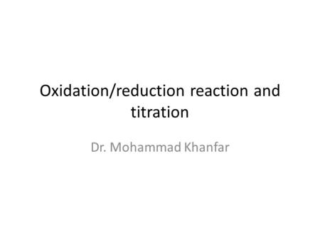 Oxidation/reduction reaction and titration Dr. Mohammad Khanfar.