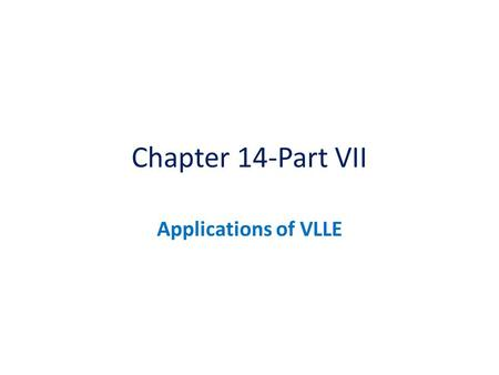 Chapter 14-Part VII Applications of VLLE.