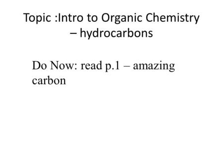 Topic :Intro to Organic Chemistry – hydrocarbons Do Now: read p.1 – amazing carbon.