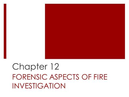 FORENSIC ASPECTS OF FIRE INVESTIGATION Chapter 12.