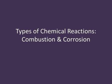Types of Chemical Reactions: Combustion & Corrosion.