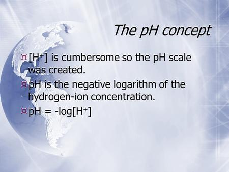 The pH concept  [H + ] is cumbersome so the pH scale was created.  pH is the negative logarithm of the hydrogen-ion concentration.  pH = -log[H + ]