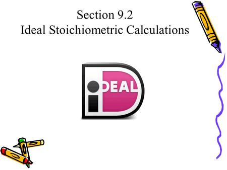 Section 9.2 Ideal Stoichiometric Calculations. Objectives ► Basic Sentence: Calculate the______________ of a reactant or product from the ____________.