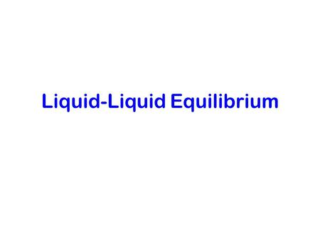 Liquid-Liquid Equilibrium. The use of the stability criteria If we test some liquid mixtures (we think they are a single liquid phase), and we discover.