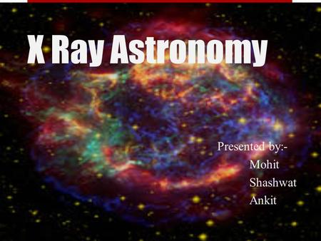 X Ray Astronomy Presented by:- Mohit Shashwat Ankit.