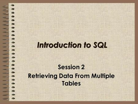Introduction to SQL Session 2 Retrieving Data From Multiple Tables.