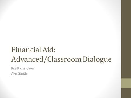 Financial Aid: Advanced/Classroom Dialogue Kris Richardson Alex Smith.