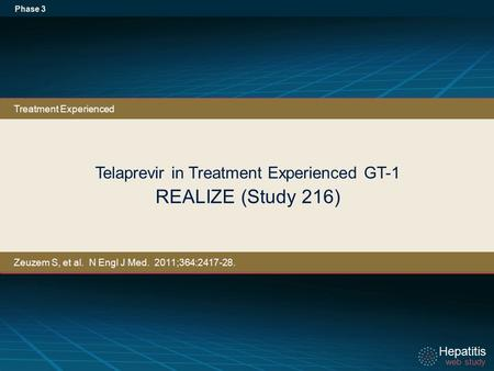 Hepatitis web study Hepatitis web study Telaprevir in Treatment Experienced GT-1 REALIZE (Study 216) Phase 3 Treatment Experienced Zeuzem S, et al. N Engl.
